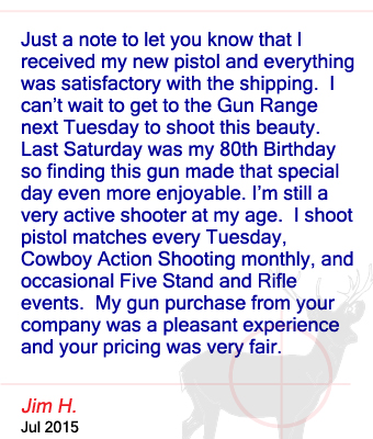 Just a note to let you know that I received my new pistol and everything was satisfactory with the shipping.  I can't wait to get to the Gun Range next Tuesday to shoot this beauty.  Last Saturday was my 80th Birthday so finding this gun made that special day even more enjoyable. I'm still a very active shooter at my age.  I shoot pistol matches every Tuesday, Cowboy Action Shooting monthly, and occasional Five Stand and Rifle events.  My gun purchase from your company was a pleasant experience and your pricing was very fair. Jim H. - July 2015