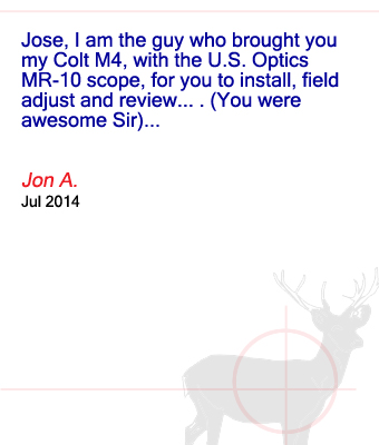 Jose, I am the guy who brought you my Colt M4, with the U.S. Optics MR-10 scope, for you to install, field adjust and review....(You were awesome Sir)... Jon A. - July 2014