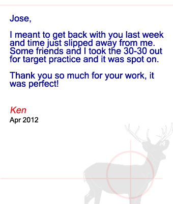 Jose, I meant to get back with you last week and time just slipped away from me.  Some friends and I took the 30-30 out for target practice and it was spot on. Thank you so much for your work, it was perfect! Ken – April 2012