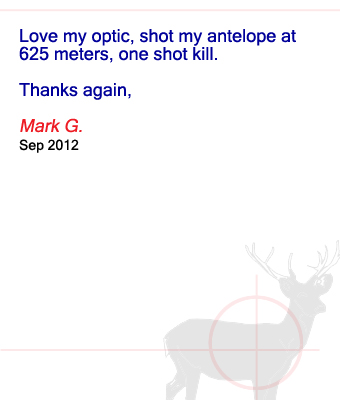 Love my optic, shot my antelope at 625 meters, one shot kill. Thanks again, Mark G. - September 2012