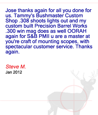 Jose thanks again for all you done for us. Tammy's Bushmaster Custom Shop .308 shoots lights out and my custom built Precision Barrel Works .300 win mag does as well OORAH again for S&B PMII u are a master at you're craft of mounting scopes, with spectacular customer service. Thanks again. Steve M. – January 2012