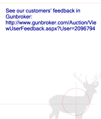 See our customers' feedback in  Gunbroker: http://www.gunbroker.com/Auction/ViewUserFeedback.aspx?User=2096794